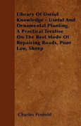Library of Useful Knowledge - Useful and Ornamental Planting, a Practical Treatise on the Best Mode of Repairing Roads, Poor Law, Sheep