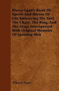 Pierce Egan's Book of Sports and Mirror of Life Embracing the Turf, the Chase, the Ring, and the Stage Interspersed with Original Memoirs of Sporting