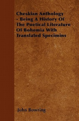 Cheskian Anthology - Being a History of the Poetical Literature of Bohemia with Translated Specimins