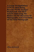 A Group of Englishmen (1795 to 1815) Being Records of the Younger Wedgwoods and Their Friends Embracing the History of the Discovery of Photography an