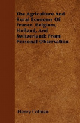 The Agriculture and Rural Economy of France, Belgium, Holland, and Switzerland; From Personal Observation