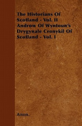The Historians of Scotland - Vol. II Androw of Wyntoun's Drygynale Cronykil of Scotland - Vol. I