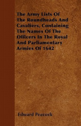 The Army Lists of the Roundheads and Cavaliers, Containing the Names of the Officers in the Royal and Parliamentary Armies of 1642