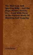 The Shot-Gun And Sporting Rifle - And The Dogs, Ponies, Ferrets, Etc. - Used With Them In The Various Kinds Of Shooting And Trapping