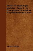 Etudes de Mythologie Gauloise - Tome I - Le Dieu Gaulois Du Soleil Et Le Symbolisme de La Roue [FRE]