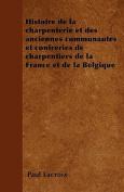 Histoire de La Charpenterie Et Des Anciennes Communautes Et Confreries de Charpentiers de La France Et de La Belgique [FRE]