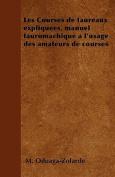 Les Courses de Taureaux Expliquees, Manuel Tauromachique A L'Usage Des Amateurs de Courses [FRE]