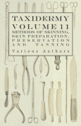 Taxidermy Vol. 11 Skins - Outlining the Various Methods of Skinning, Skin Preparation, Preservation and Tanning