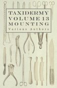 Taxidermy Vol. 13 Mounting - An Instructional Guide to the Methods of Mounting Mammals, Birds and Reptiles