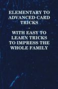 Elementary to Advanced Card Tricks - With Easy to Learn Tricks to Impress the Whole Family