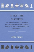 Meet the Masters - The Modern Chess Champions and Their Most Characteristic Games - With Annotations and Biographies