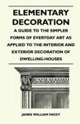 Elementary Decoration - A Guide to the Simpler Forms of Everyday Art as Applied to the Interior and Exterior Decoration of Dwelling-Houses