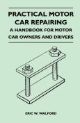 Practical Motor Car Repairing - A Handbook for Motor Car Owners and Drivers