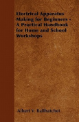 Electrical Apparatus Making for Beginners - A Practical Handbook for Home and School Workshops