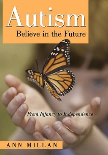 Autism-Believe in the Future: From Infancy to Independence by Ann Millan.