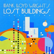 Frank Lloyd Wright's Lost Buildings