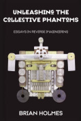 Unleashing the Collective Phantoms   : Essays in Reverse Imagineering