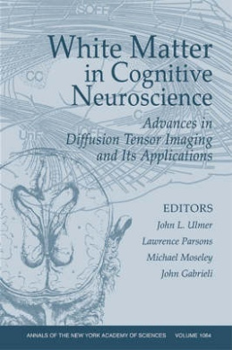 White Matter in Cognitive Neuroscience: Advances in Diffusion Tensor Imaging and its Applications (Annals of the New York Academy of Sciences)
