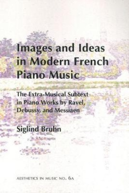 Images and Ideas in Modern French Piano Music: The Extra-musical Subtext in Piano Works by Ravel, Debussy, and Messiaen (Aesthetics in Music)