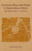 Colonial Rule and Crisis in Equatorial Africa                       : Southern Gabon, c. 1850-1940
