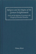 Religion and the Origins of the German Enlightenment : Faith and the Reform of Learning in the Thought of Christian Thomasius