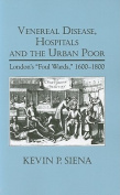 "Venereal Disease, Hospitals and the Urban Poor        : London's ""Foul Wards,"" 1600-1800"