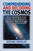 Comprehending And Decoding The Cosmos