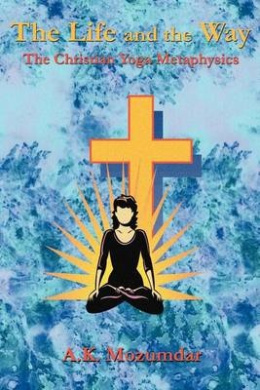 The Life and the Way: The Christian Yoga Metaphysics
