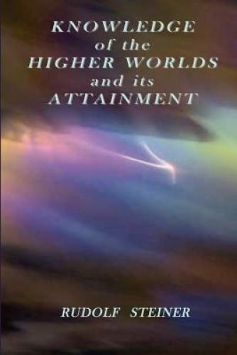 Knowledge of the Higher Worlds and Its Attainment by Rudolf, Steiner.