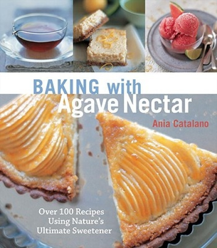 Baking with Agave Nectar: Over 100 Recipes Using Nature's Ultimate Sweetener.