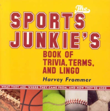 The Sports Junkies' Book of Sports Trivia, Terms, and Lingo: What They Are, Where They Came From,and How They're Used