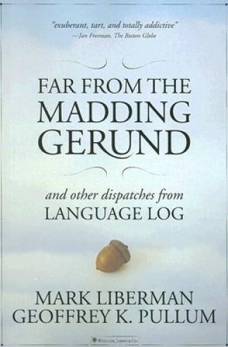 Far from the Madding Gerund: And Other Dispatches from Language Log.