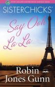 Sisterchicks Say Ooh La La! (Sisterchicks Novels