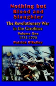 Nothing But Blood and Slaughter: Military Operations and Order of Battle of the Revolutionary War in the Carolinas