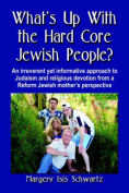 WHAT's UP WITH THE HARD CORE JEWISH PEOPLE? An Irreverent Yet Informative Approach to Judaism and Religious Devotion from a Reform Jewish Mother's Perspective