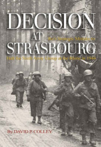 Decision at Strasbourg: Ike's Strategic Mistake to Halt the Sixth Army Group