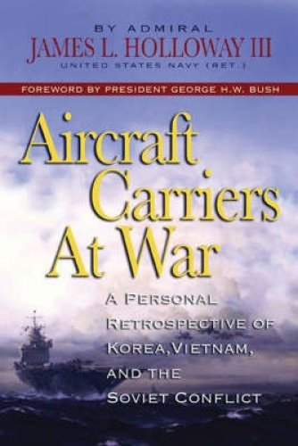 Aircraft Carriers at War: A Personal Retrospective of Korea, Vietnam, and the