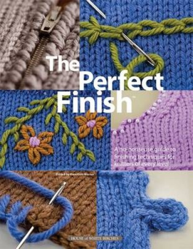 The Perfect Finish: A No-nonsense Guide to Finishing Techniques for Knitters