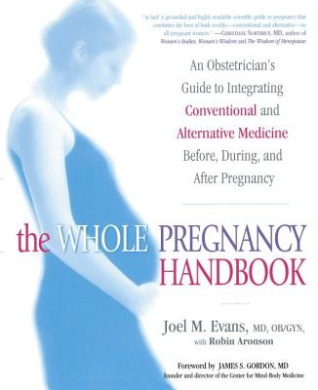 The Whole Pregnancy Handbook: An Obstetrician's Guide to Integrating Conventional and Alternative Medicine Bef Ore, During, and After Pregnancy