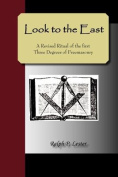 LOOK to the EAST; A Revised Ritual of the First Three Degrees of Freemasonry