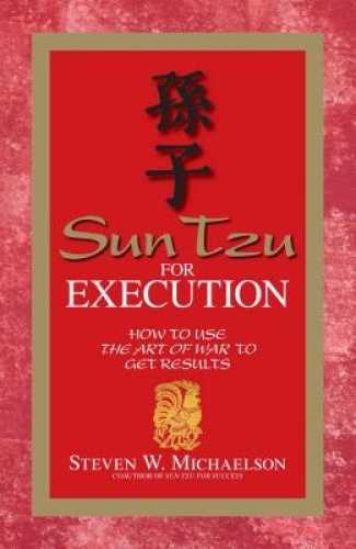 Sun Tzu for Execution: How to Use the Art of War to Get Results.