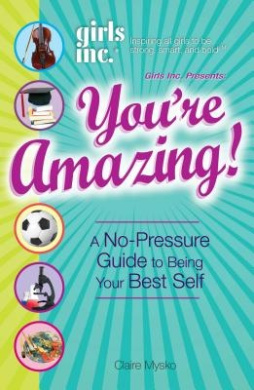 """""""Girls Inc."""" Presents: You're Amazing!: A No-Pressure Guide to Being Your Best Self"""