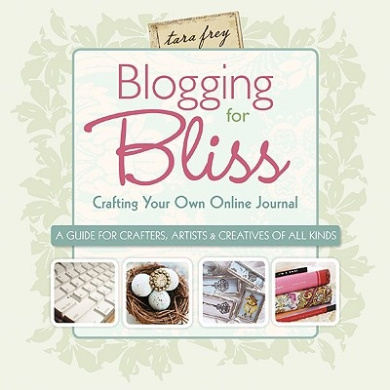 Blogging for Bliss: Crafting Your Own Online Journal - A Guide for Crafters, Artists and Creatives of All Kinds