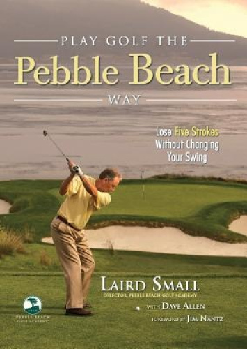 Play Golf the Pebble Beach Way: Lose Five Strokes Without Changing Your Swing.
