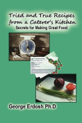 Tried and True Recipes from a Caterer's Kitchen - The Secrets of Great Foods