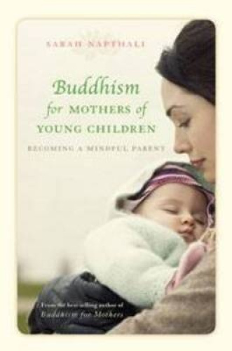 Buddhism for Mothers of Young Children: Becoming a Mindful Parent.