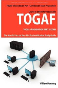 TOGAF 9 Foundation Part 1 Exam Preparation Course in a Book for Passing the TOGAF 9 Foundation Part 1 Certified Exam - The How To Pass on Your First Try Certification Study Guide