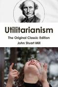 Utilitarianism - The Original Classic Edition