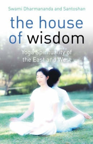 The House of Wisdom: Yoga Spirituality of the East and West by Swami Dhamananda