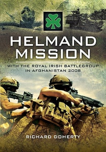 Helmand Mission: With the Royal Irish Battlegroup in Afghanistan, 2008.